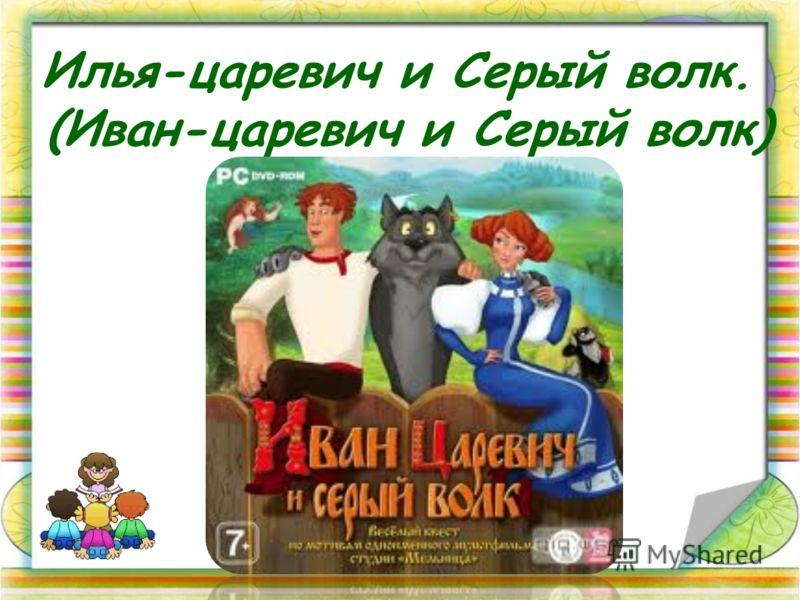 Илья-царевич и Серый волк. (Иван-царевич и Серый волк)