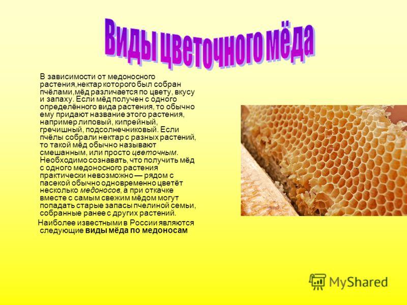 В зависимости от медоносного растения,нектар которого был собран пчёлами,мёд различается по цвету, вкусу и запаху. Если мёд получен с одного определённого вида растения, то обычно ему придают название этого растения, например липовый, кипрейный, греч