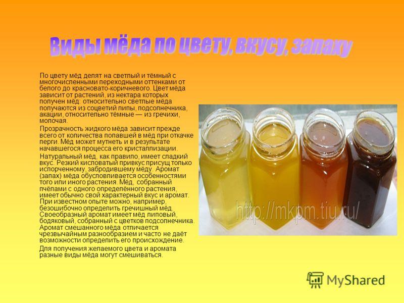 По цвету мёд делят на светлый и тёмный с многочисленными переходными оттенками от белого до красновато-коричневого. Цвет мёда зависит от растений, из нектара которых получен мёд: относительно светлые мёда получаются из соцветий липы, подсолнечника, а
