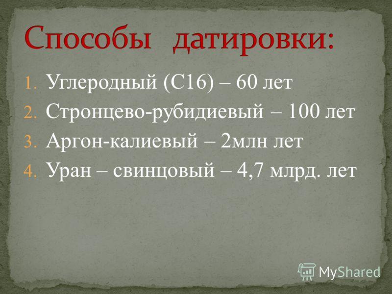 1. Углеродный (С16) – 60 лет 2. Стронцево-рубидиевый – 100 лет 3. Аргон-калиевый – 2млн лет 4. Уран – свинцовый – 4,7 млрд. лет