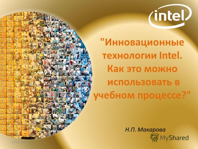 Инновационные технологии Intel. Как это можно использовать в учебном процессе? Н.П. Макарова 20.02.2013