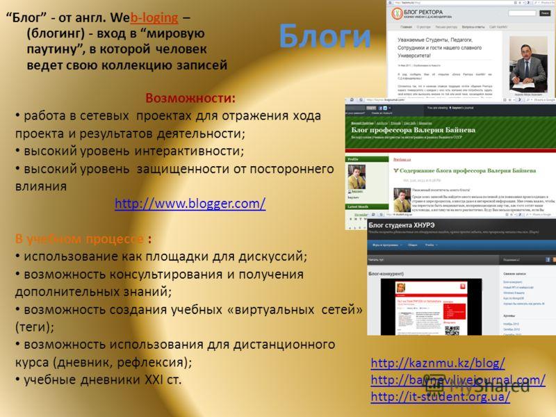 Блоги Блог - от англ. Web-loging – (блогинг) - вход в мировую паутину, в которой человек ведет свою коллекцию записей http://kaznmu.kz/blog/ http://baynev.livejournal.com/ http://it-student.org.ua/ Возможности: работа в сетевых проектах для отражения