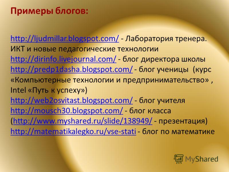 http://ljudmillar.blogspot.com/http://ljudmillar.blogspot.com/ - Лаборатория тренера. ИКТ и новые педагогические технологии http://dirinfo.livejournal.com/http://dirinfo.livejournal.com/ - блог директора школы http://predp1dasha.blogspot.com/http://p