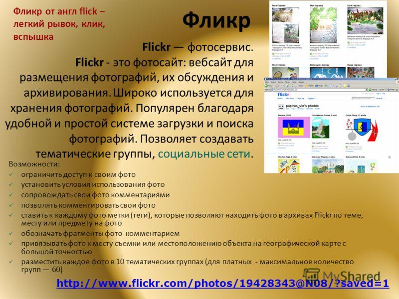 Фликр Возможности: ограничить доступ к своим фото установить условия использования фото сопровождать свои фото комментариями позволять комментировать свои фото ставить к каждому фото метки (теги), которые позволяют находить фото в архивах Flickr по т