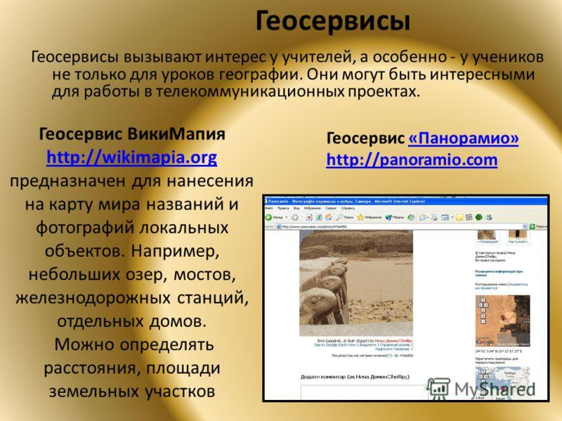 Геосервисы Геосервисы вызывают интерес у учителей, а особенно - у учеников не только для уроков географии. Они могут быть интересными для работы в телекоммуникационных проектах. Геосервис ВикиМапия http://wikimapia.org http://wikimapia.org предназнач