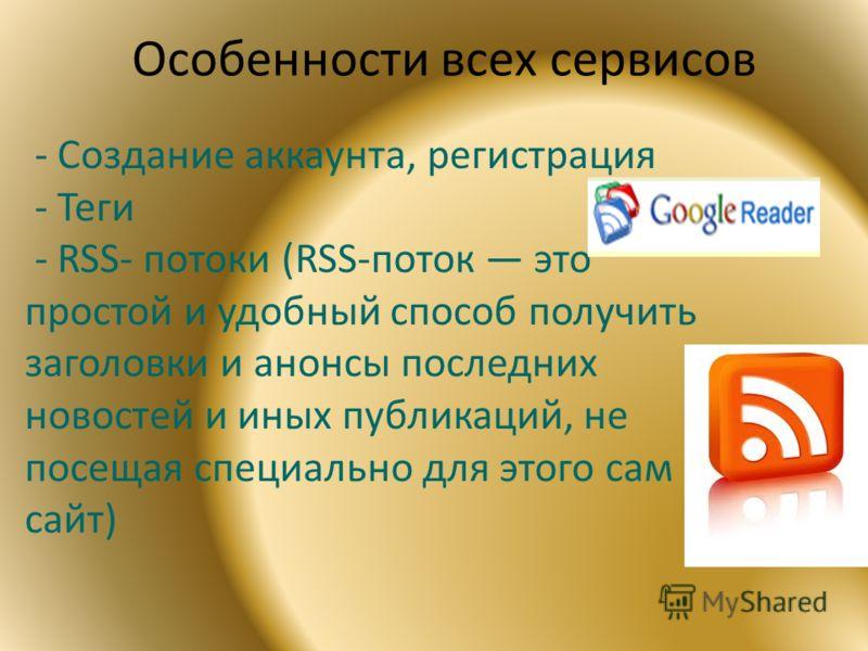 Особенности всех сервисов - Создание аккаунта, регистрация - Теги - RSS- потоки (RSS-поток это простой и удобный способ получить заголовки и анонсы последних новостей и иных публикаций, не посещая специально для этого сам сайт)