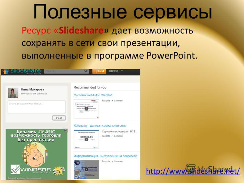 Полезные сервисы Ресурс «Slideshare» дает возможность сохранять в сети свои презентации, выполненные в программе PowerPoint. http://www.slideshare.net/