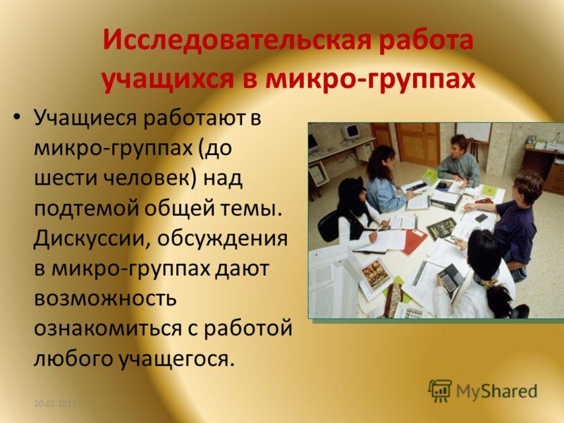 Исследовательская работа учащихся в микро-группах Учащиеся работают в микро-группах (до шести человек) над подтемой общей темы. Дискуссии, обсуждения в микро-группах дают возможность ознакомиться с работой любого учащегося. 20.02.2013