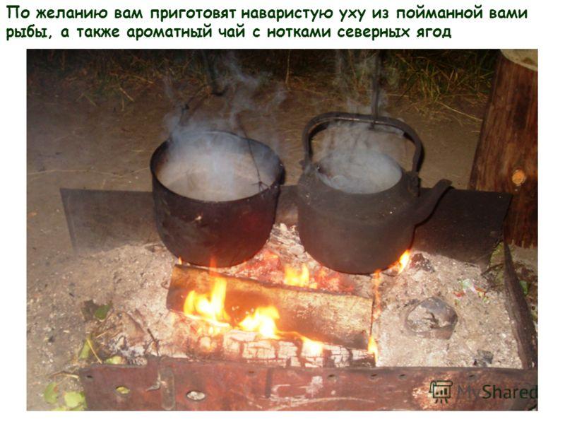 По желанию вам приготовят наваристую уху из пойманной вами рыбы, а также ароматный чай с нотками северных ягод