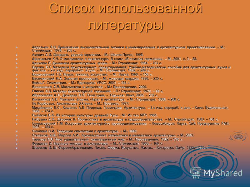 Список использованной литературы Авдотьин Л.Н. Применение вычислительной техники и моделирования в архитектурном проектировании. – М.: Стройиздат, 1978. – 255 с. Авдотьин Л.Н. Применение вычислительной техники и моделирования в архитектурном проектир