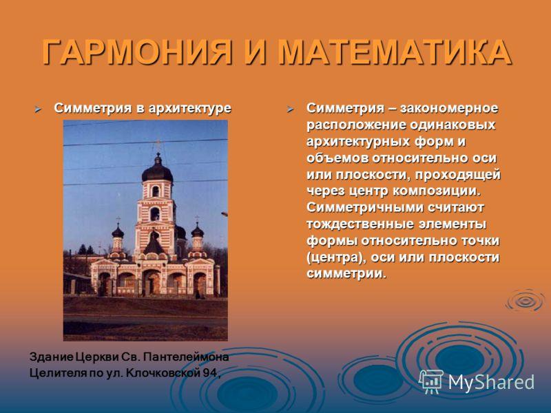ГАРМОНИЯ И МАТЕМАТИКА Симметрия в архитектуре Симметрия в архитектуре Симметрия – закономерное расположение одинаковых архитектурных форм и объемов относительно оси или плоскости, проходящей через центр композиции. Симметричными считают тождественные