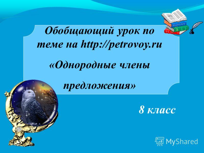 8 класс Обобщающий урок по теме на http://petrovoy.ru «Однородные члены предложения»