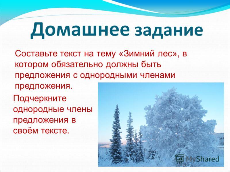 Составьте текст на тему «Зимний лес», в котором обязательно должны быть предложения с однородными членами предложения. Подчеркните однородные члены предложения в своём тексте.