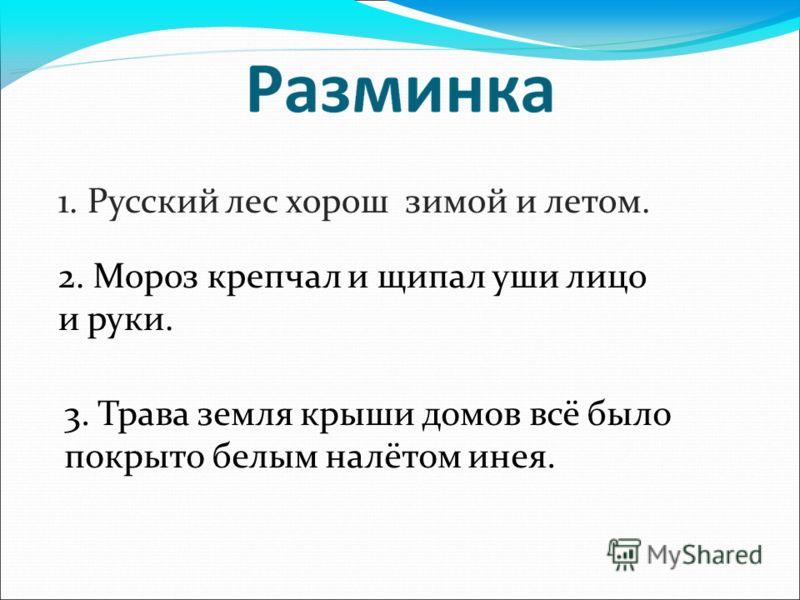 1. Русский лес хорош зимой и летом. 2. Мороз крепчал и щипал уши лицо и руки. 3. Трава земля крыши домов всё было покрыто белым налётом инея.
