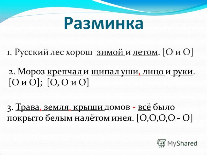 1. Русский лес хорош зимой и летом. [O и O] 2. Мороз крепчал и щипал уши, лицо и руки. [O и O]; [O, O и O] 3. Трава, земля, крыши домов - всё было покрыто белым налётом инея. [O,O,O,O - O]