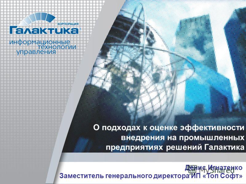 О подходах к оценке эффективности внедрения на промышленных предприятиях решений Галактика Денис Игнатенко Заместитель генерального директора ИП «Топ Софт»