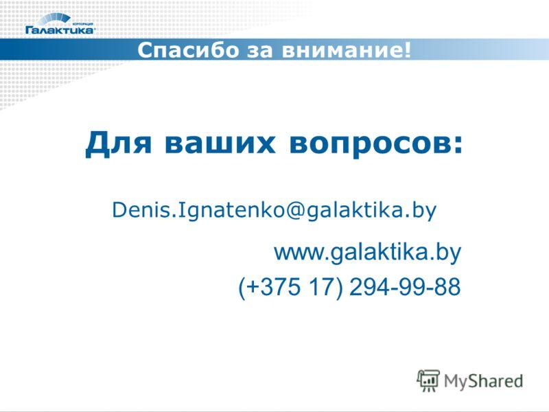 Для ваших вопросов: Denis.Ignatenko@galaktika.by www.galaktika.by (+375 17) 294-99-88 Спасибо за внимание!