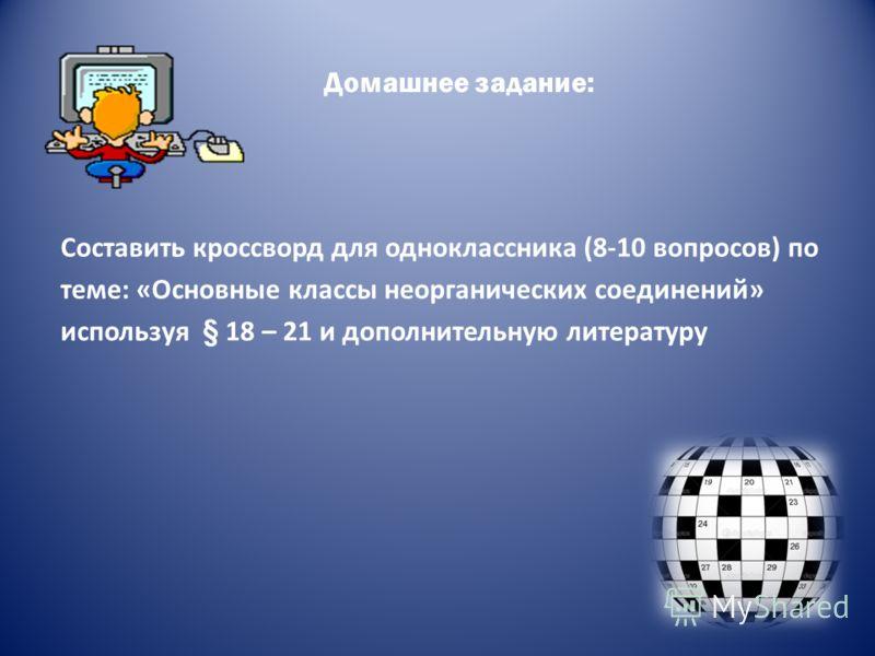 Домашнее задание: Составить кроссворд для одноклассника (8-10 вопросов) по теме: «Основные классы неорганических соединений» используя § 18 – 21 и дополнительную литературу