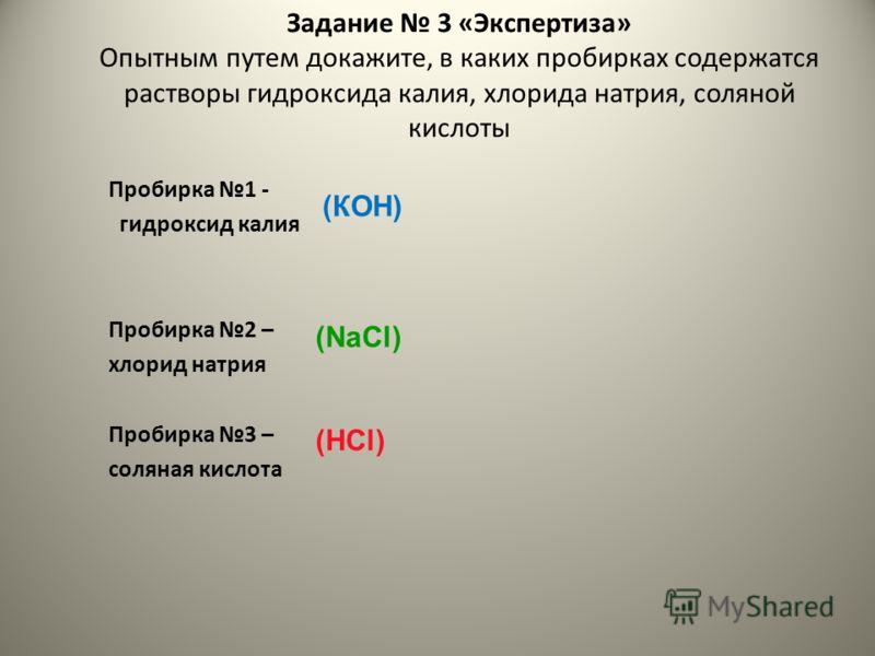 Задание 3 «Экспертиза» Опытным путем докажите, в каких пробирках содержатся растворы гидроксида калия, хлорида натрия, соляной кислоты Пробирка 1 - гидроксид калия Пробирка 2 – хлорид натрия Пробирка 3 – соляная кислота (КОН) (NaCl) (НCl)