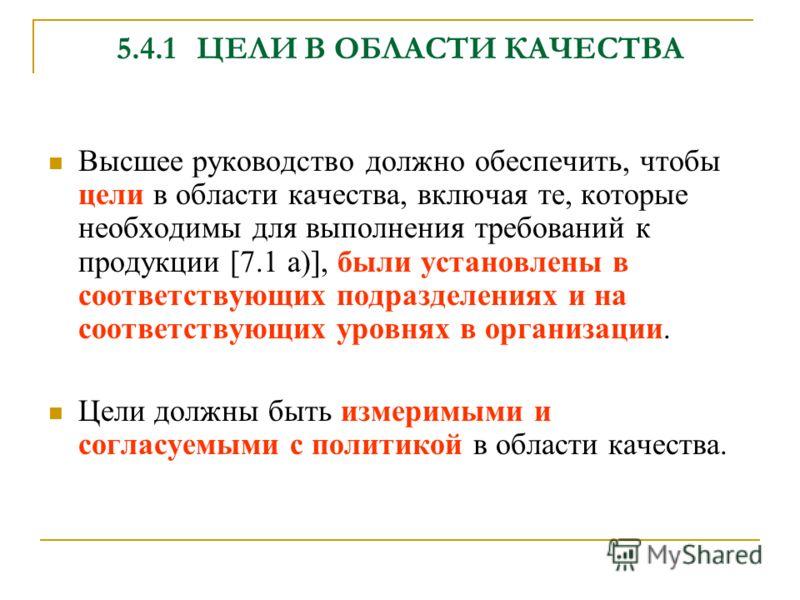 5.4.1ЦЕЛИ В ОБЛАСТИ КАЧЕСТВА Высшее руководство должно обеспечить, чтобы цели в области качества, включая те, которые необходимы для выполнения требований к продукции [7.1 а)], были установлены в соответствующих подразделениях и на соответствующих ур