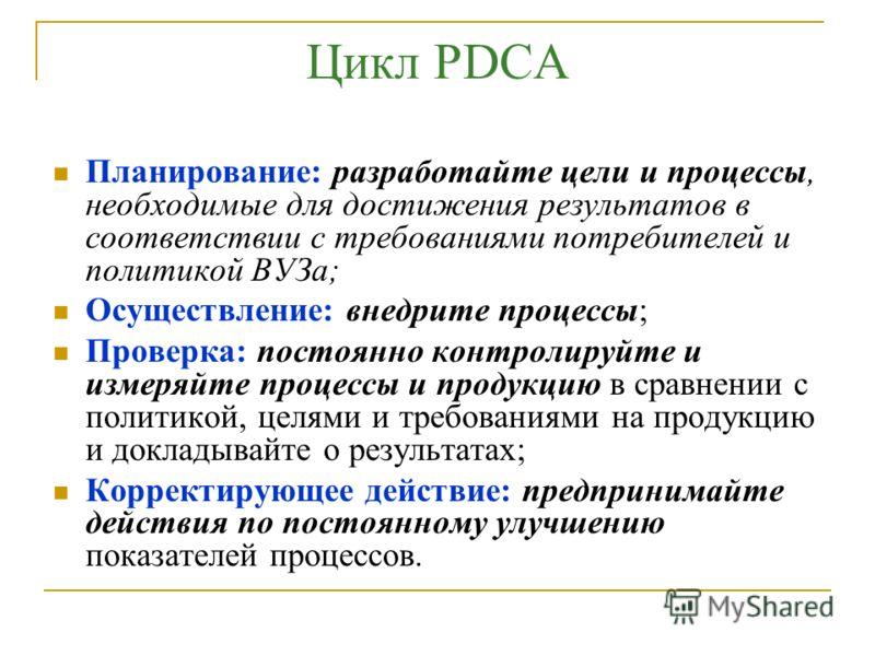 Цикл PDCA Планирование: разработайте цели и процессы, необходимые для достижения результатов в соответствии с требованиями потребителей и политикой ВУЗа; Осуществление: внедрите процессы; Проверка: постоянно контролируйте и измеряйте процессы и проду