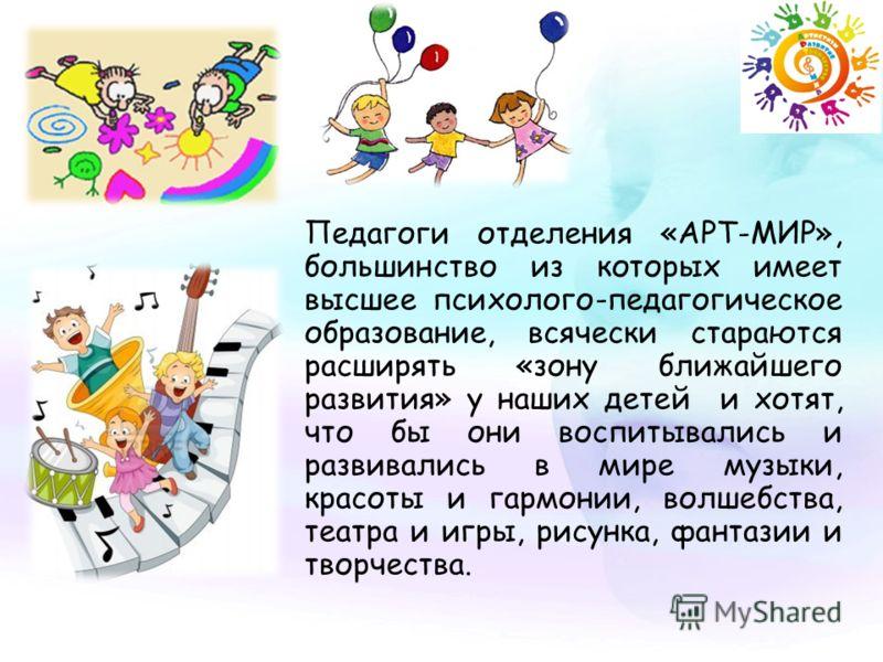 Педагоги отделения «АРТ-МИР», большинство из которых имеет высшее психолого-педагогическое образование, всячески стараются расширять «зону ближайшего развития» у наших детей и хотят, что бы они воспитывались и развивались в мире музыки, красоты и гар