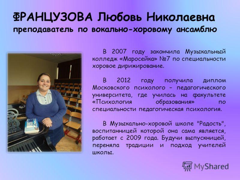ФРАНЦУЗОВА Любовь Николаевна преподаватель по вокально-хоровому ансамблю В 2007 году закончила Музыкальный колледж «Маросейка» 7 по специальности хоровое дирижирование. В 2012 году получила диплом Московского психолого – педагогического университета,