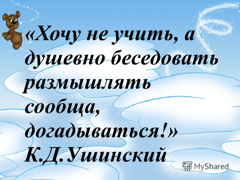 «Хочу не учить, а душевно беседовать размышлять сообща, догадываться!» К.Д.Ушинский