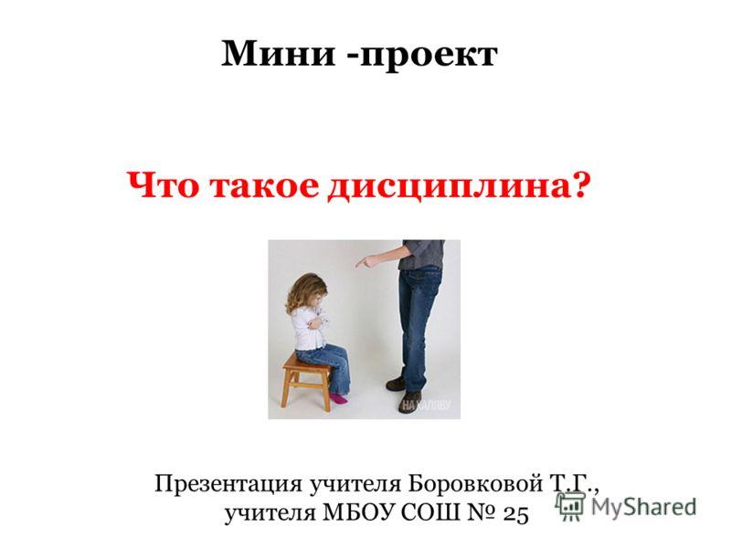 Мини -проект Что такое дисциплина? Презентация учителя Боровковой Т.Г., учителя МБОУ СОШ 25
