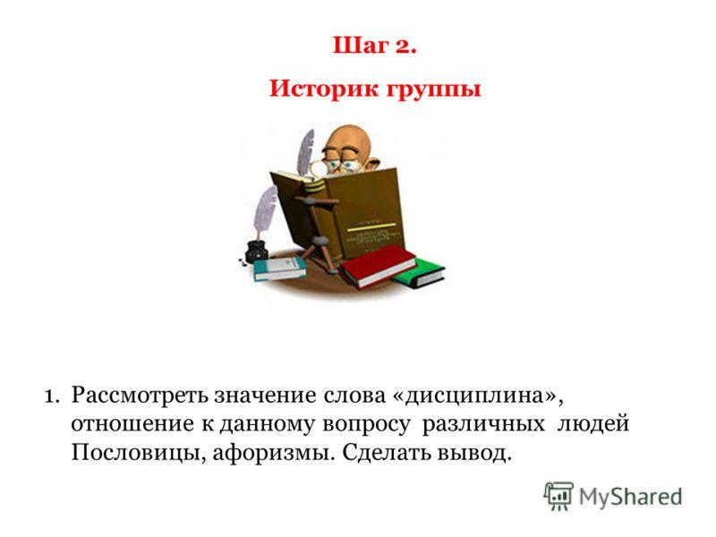 Шаг 2. Историк группы 1.Рассмотреть значение слова «дисциплина», отношение к данному вопросу различных людей Пословицы, афоризмы. Сделать вывод.