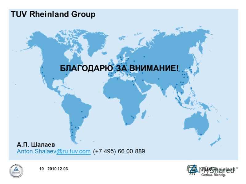 10 2010 12 03 TUV Rheinland Group А.П. Шалаев Anton.Shalaev@ru.tuv.com (+7 495) 66 00 889@ru.tuv.com БЛАГОДАРЮ ЗА ВНИМАНИЕ!