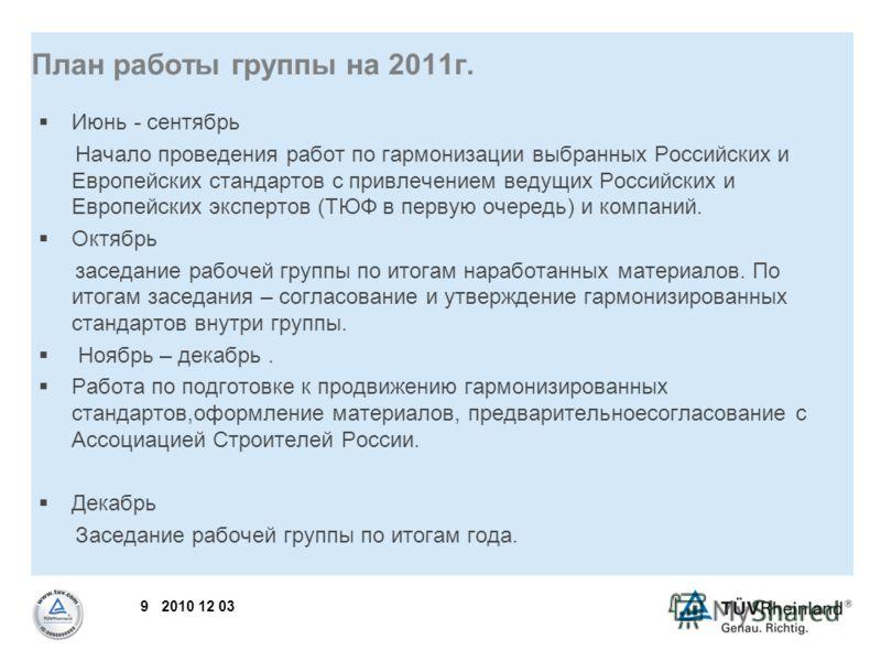 9 2010 12 03 План работы группы на 2011г. Июнь - сентябрь Начало проведения работ по гармонизации выбранных Российских и Европейских стандартов с привлечением ведущих Российских и Европейских экспертов (ТЮФ в первую очередь) и компаний. Октябрь засед
