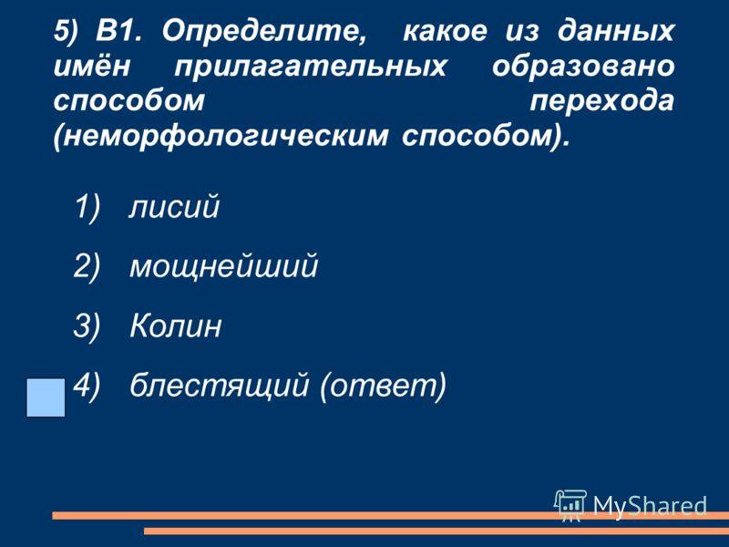 5) В1. Определите, какое из данных имён прилагательных образовано способом перехода (неморфологическим способом). 1) лисий 2) мощнейший 3) Колин 4) блестящий (ответ)