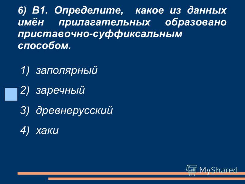 6) В1. Определите, какое из данных имён прилагательных образовано приставочно-суффиксальным способом. 1) заполярный 2) заречный 3) древнерусский 4) хаки