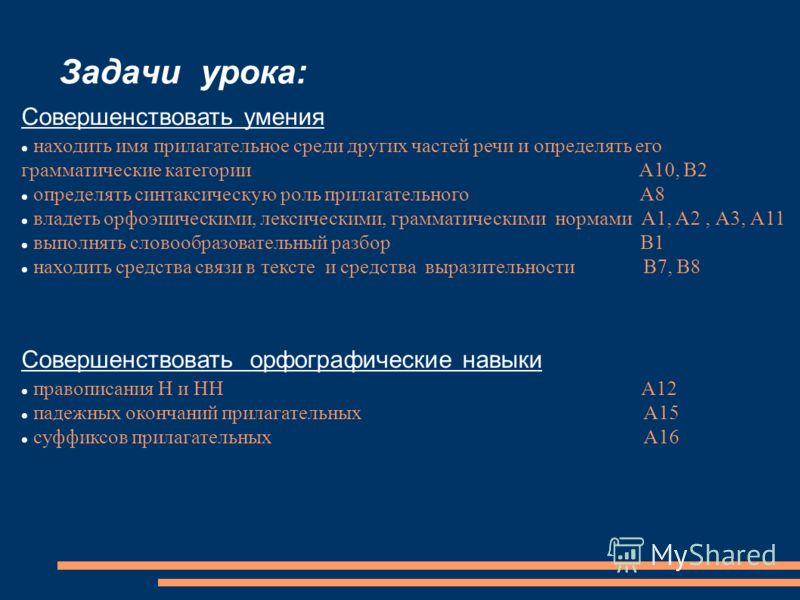 Задачи урока: Совершенствовать умения находить имя прилагательное среди других частей речи и определять его грамматические категории А10, В2 определять синтаксическую роль прилагательного А8 владеть орфоэпическими, лексическими, грамматическими норма