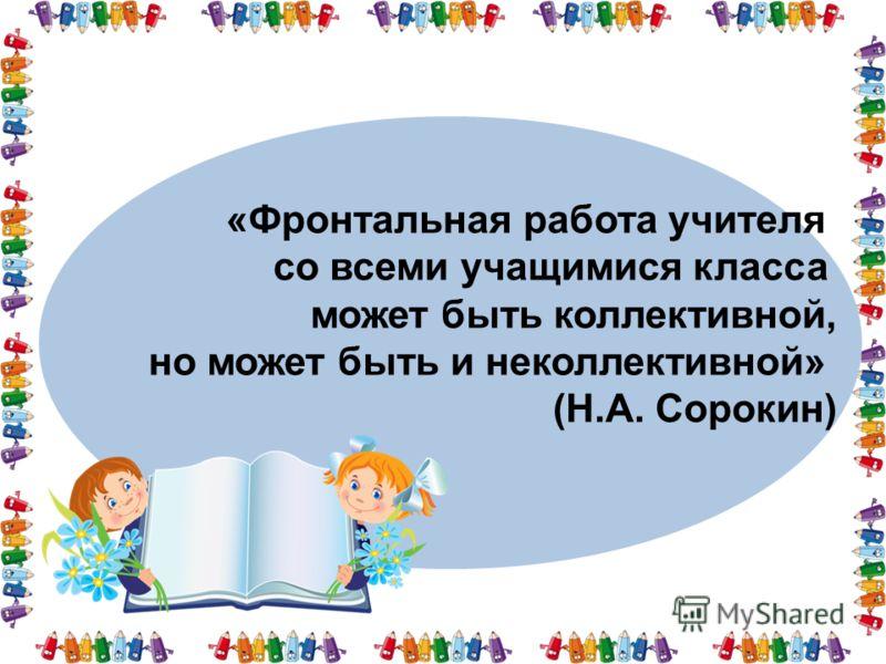 «Фронтальная работа учителя со всеми учащимися класса может быть коллективной, но может быть и неколлективной» (Н.А. Сорокин)