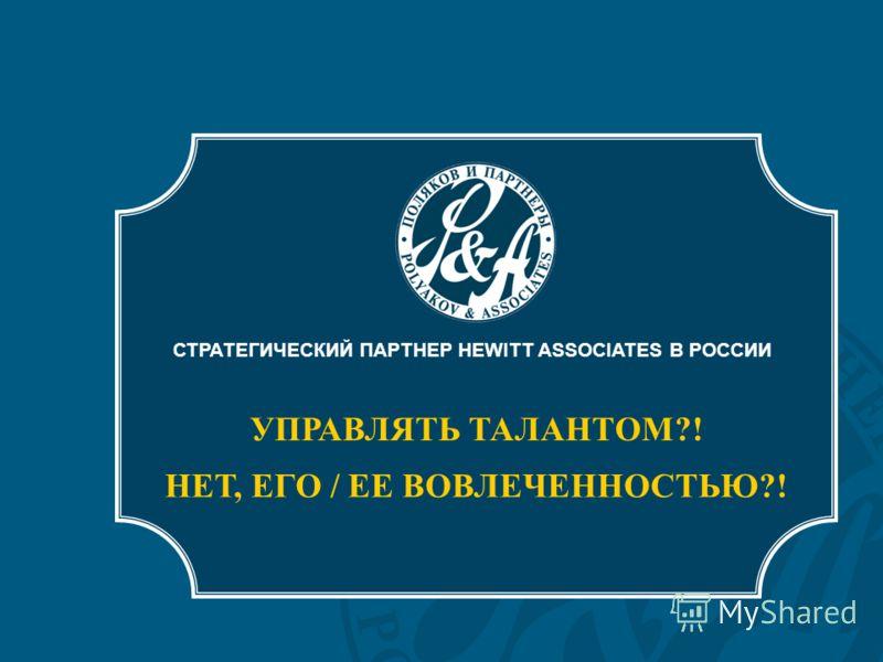 СТРАТЕГИЧЕСКИЙ ПАРТНЕР HEWITT ASSOCIATES В РОССИИ УПРАВЛЯТЬ ТАЛАНТОМ?! НЕТ, ЕГО / ЕЕ ВОВЛЕЧЕННОСТЬЮ?!