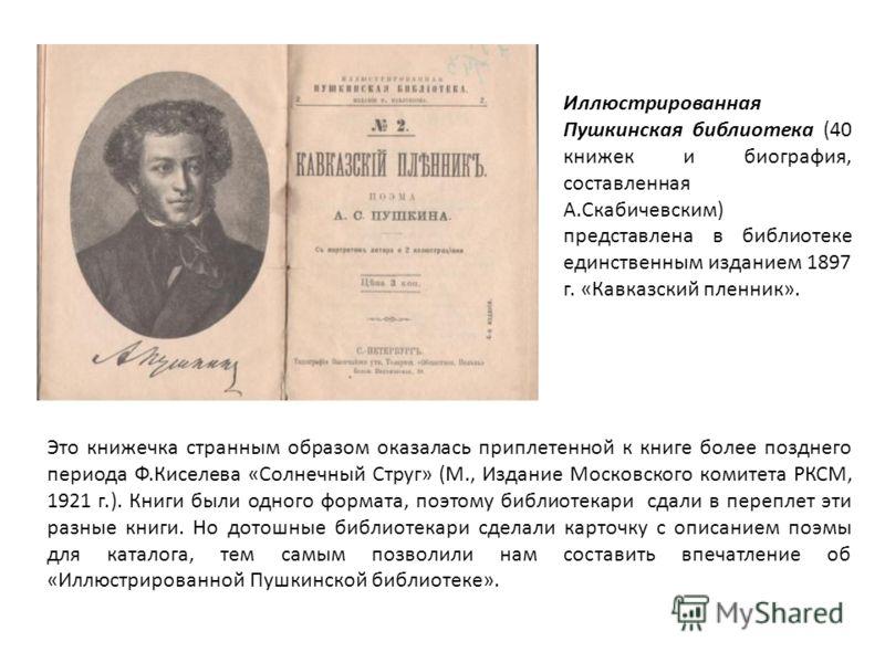 Иллюстрированная Пушкинская библиотека (40 книжек и биография, составленная А.Скабичевским) представлена в библиотеке единственным изданием 1897 г. «Кавказский пленник». Это книжечка странным образом оказалась приплетенной к книге более позднего пери