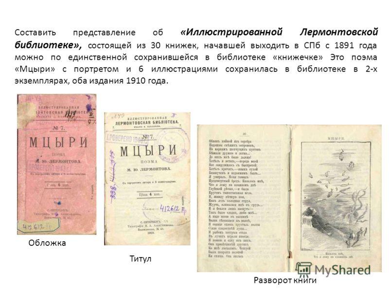 Составить представление об «Иллюстрированной Лермонтовской библиотеке», состоящей из 30 книжек, начавшей выходить в СПб с 1891 года можно по единственной сохранившейся в библиотеке «книжечке» Это поэма «Мцыри» с портретом и 6 иллюстрациями сохранилас