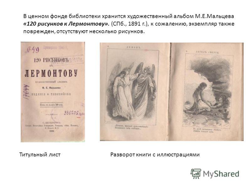 В ценном фонде библиотеки хранится художественный альбом М.Е.Мальцева «120 рисунков к Лермонтову». (СПб., 1891 г.), к сожалению, экземпляр также поврежден, отсутствуют несколько рисунков. Титульный листРазворот книги с иллюстрациями