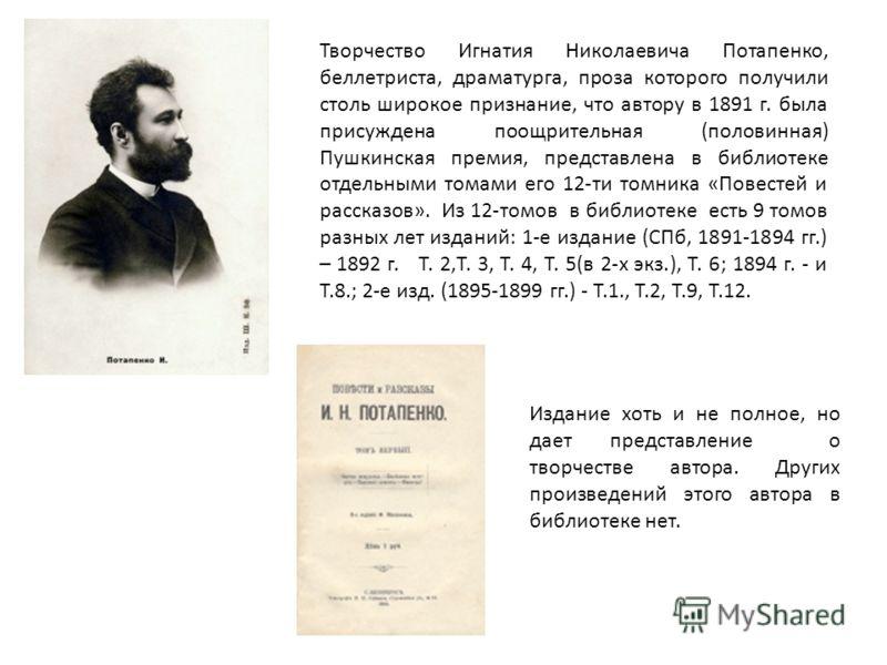 Творчество Игнатия Николаевича Потапенко, беллетриста, драматурга, проза которого получили столь широкое признание, что автору в 1891 г. была присуждена поощрительная (половинная) Пушкинская премия, представлена в библиотеке отдельными томами его 12-