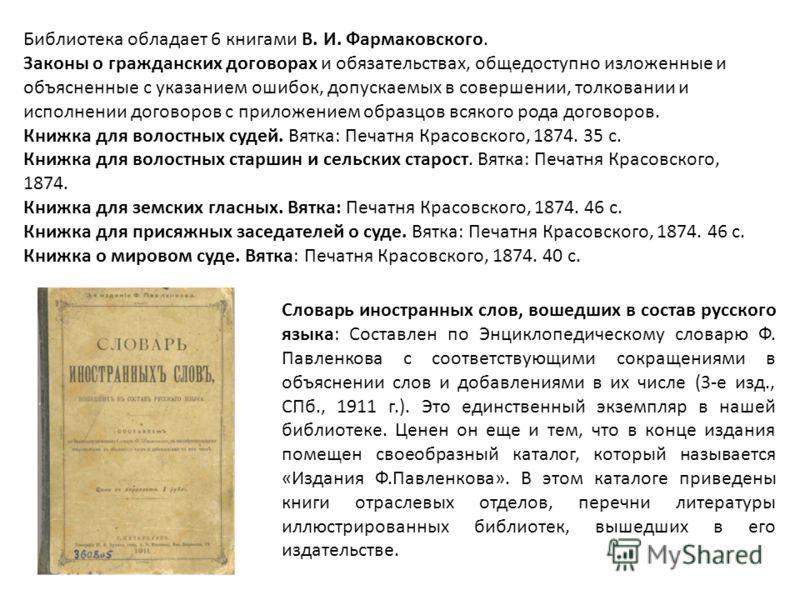 Библиотека обладает 6 книгами В. И. Фармаковского. Законы о гражданских договорах и обязательствах, общедоступно изложенные и объясненные с указанием ошибок, допускаемых в совершении, толковании и исполнении договоров с приложением образцов всякого р