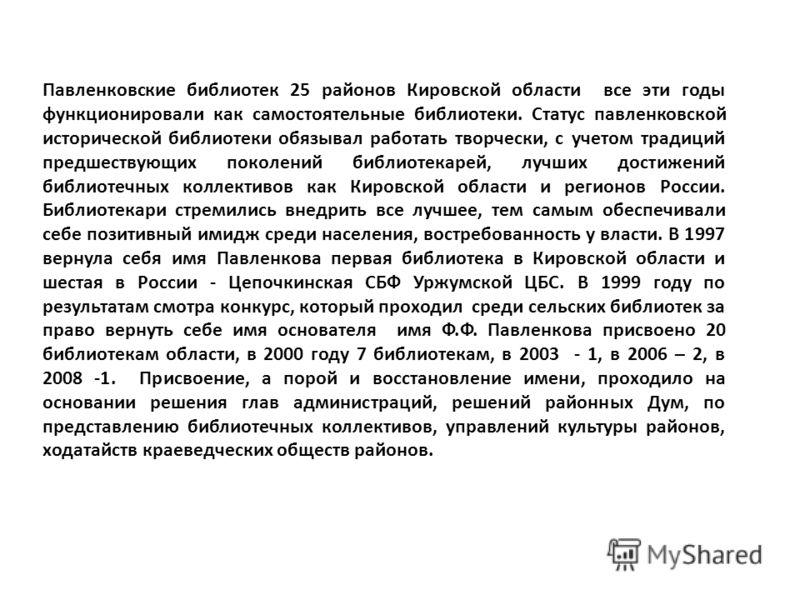 Павленковские библиотек 25 районов Кировской области все эти годы функционировали как самостоятельные библиотеки. Статус павленковской исторической библиотеки обязывал работать творчески, с учетом традиций предшествующих поколений библиотекарей, лучш