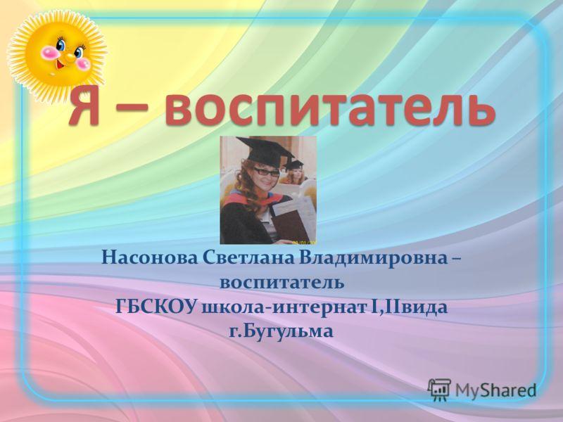 Я – воспитатель Насонова Светлана Владимировна – воспитатель ГБСКОУ школа-интернат I,IIвида г.Бугульма
