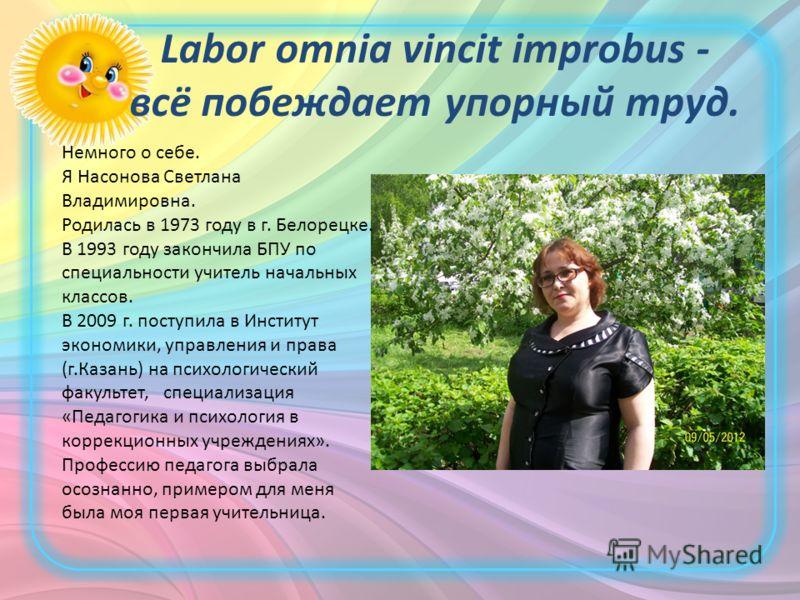Labor omnia vincit improbus - всё побеждает упорный труд. Немного о себе. Я Насонова Светлана Владимировна. Родилась в 1973 году в г. Белорецке. В 1993 году закончила БПУ по специальности учитель начальных классов. В 2009 г. поступила в Институт экон