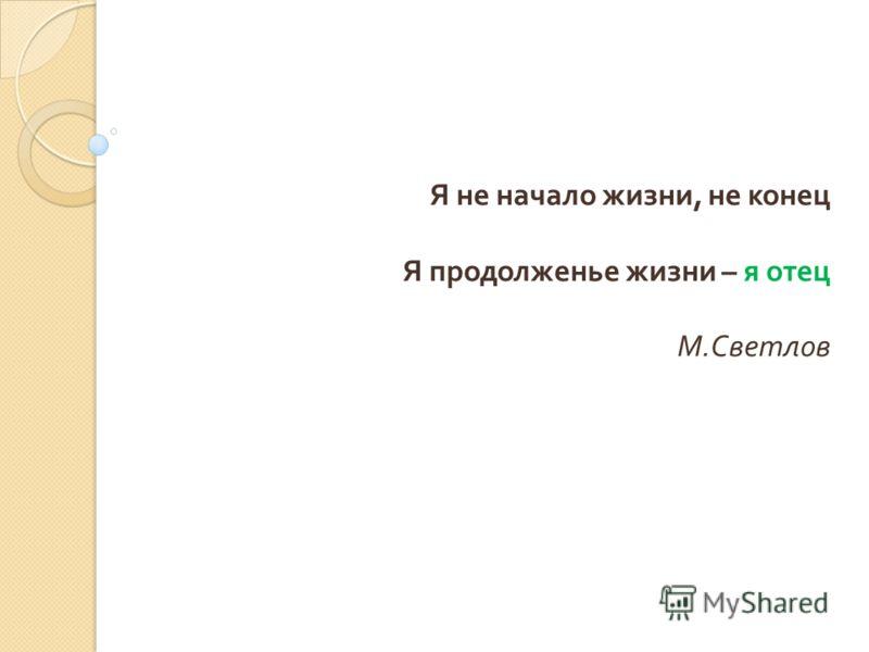 Я не начало жизни, не конец Я продолженье жизни – я отец М. Светлов
