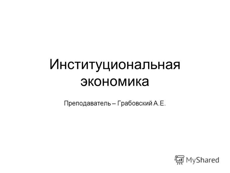 Институциональная экономика Преподаватель – Грабовский А.Е.