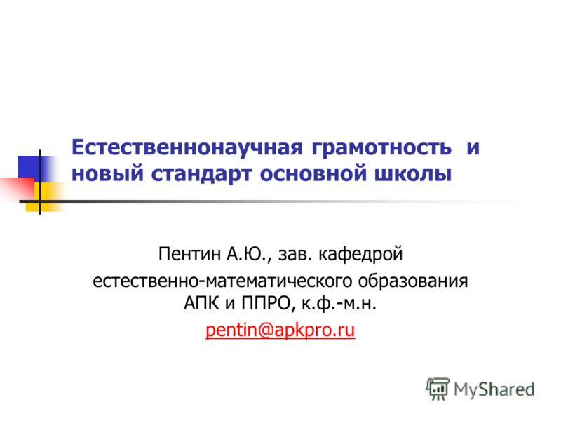 Естественнонаучная грамотность и новый стандарт основной школы Пентин А.Ю., зав. кафедрой естественно-математического образования АПК и ППРО, к.ф.-м.н. pentin@apkpro.ru