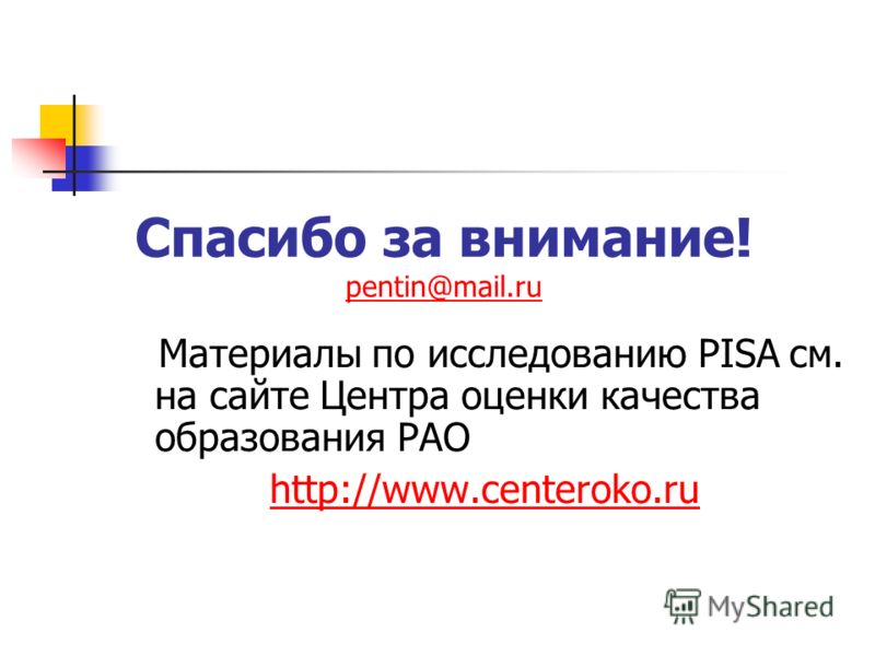 Спасибо за внимание! pentin@mail.ru pentin@mail.ru Материалы по исследованию PISA см. на сайте Центра оценки качества образования РАО http://www.centeroko.ru