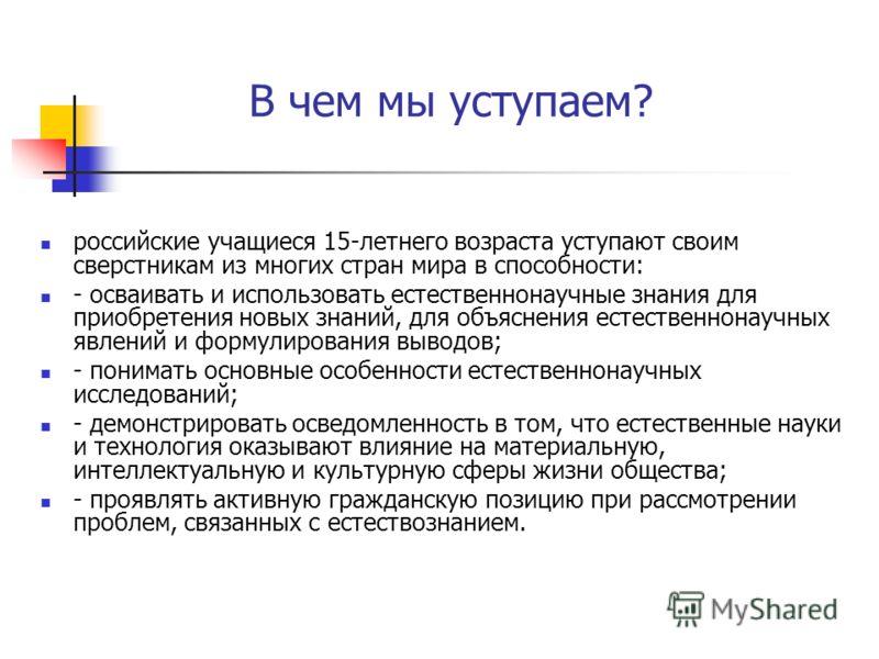 В чем мы уступаем? российские учащиеся 15-летнего возраста уступают своим сверстникам из многих стран мира в способности: - осваивать и использовать е